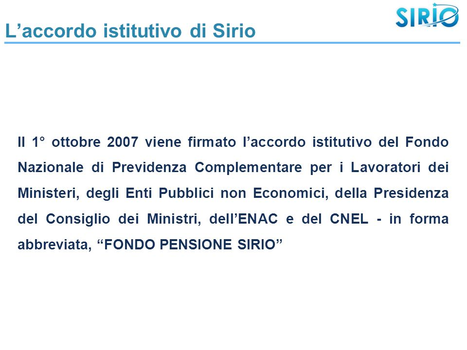 L'accordo istitutivo di Sirio Il 1° ottobre 2007 viene firmato l'accordo istitutivo del Fondo Nazionale di Previdenza Complementare per i Lavoratori dei Ministeri, degli Enti Pubblici non Economici, della Presidenza del Consiglio dei Ministri, dell'ENAC e del CNEL - in forma abbreviata, FONDO PENSIONE SIRIO