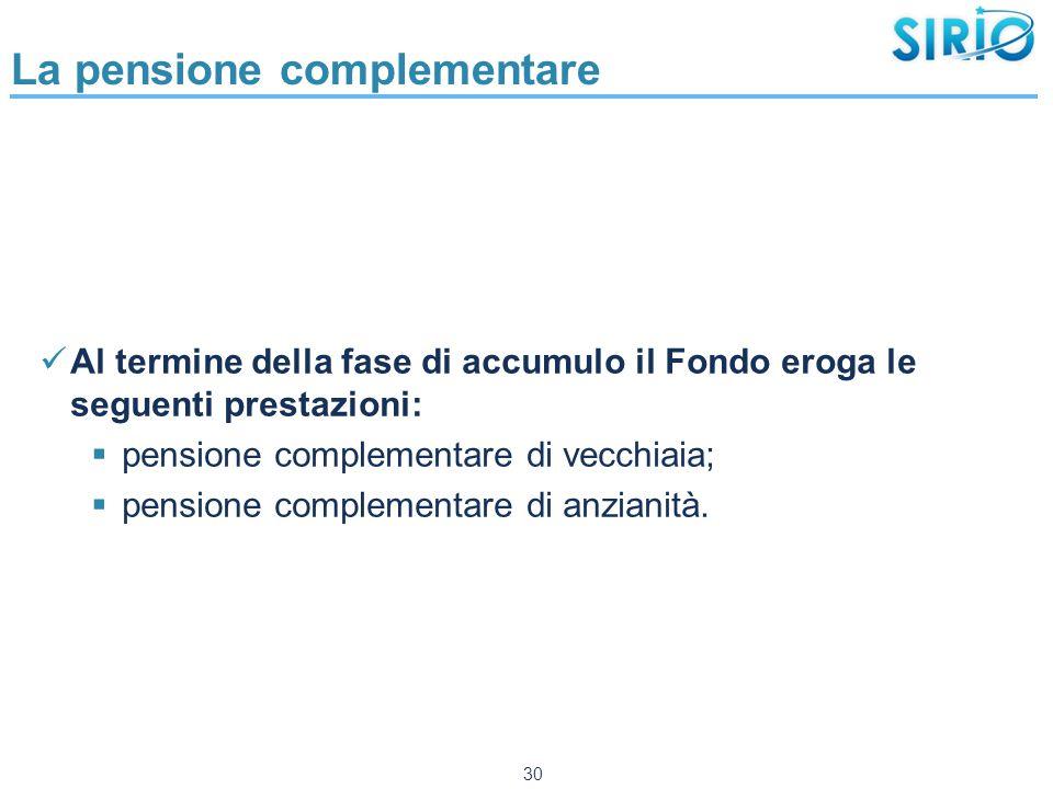 La pensione complementare Al termine della fase di accumulo il Fondo eroga le seguenti prestazioni:  pensione complementare di vecchiaia;  pensione complementare di anzianità.