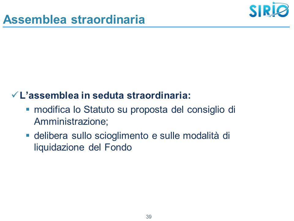 Assemblea straordinaria L'assemblea in seduta straordinaria:  modifica lo Statuto su proposta del consiglio di Amministrazione;  delibera sullo scioglimento e sulle modalità di liquidazione del Fondo 39
