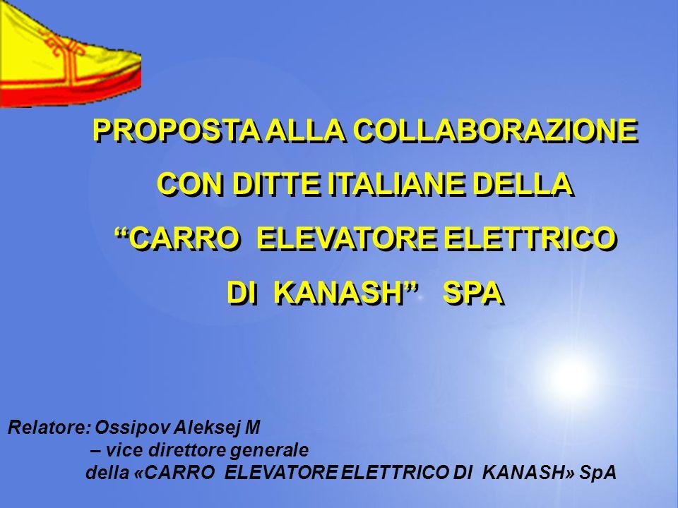 PROPOSTA ALLA COLLABORAZIONE CON DITTE ITALIANE DELLA CARRO ELEVATORE ELETTRICO DI KANASH SPA PROPOSTA ALLA COLLABORAZIONE CON DITTE ITALIANE DELLA CARRO ELEVATORE ELETTRICO DI KANASH SPA Relatore: Ossipov Aleksej M – vice direttore generale della «CARRO ELEVATORE ELETTRICO DI KANASH» SpA