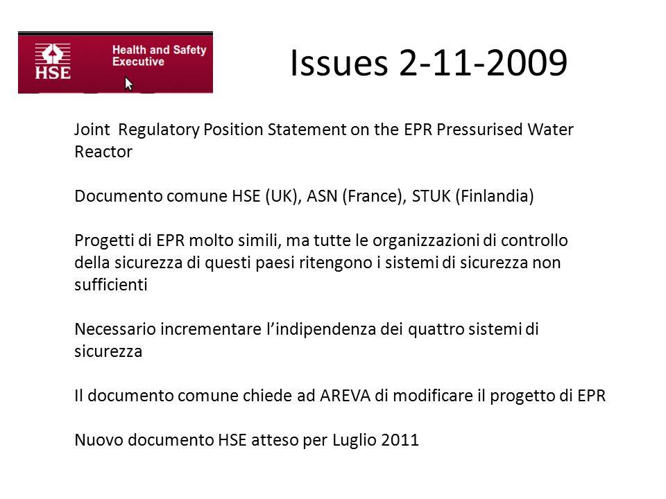 Issues 2-11-2009 Joint Regulatory Position Statement on the EPR Pressurised Water Reactor Documento comune HSE (UK), ASN (France), STUK (Finlandia) Progetti di EPR molto simili, ma tutte le organizzazioni di controllo della sicurezza di questi paesi ritengono i sistemi di sicurezza non sufficienti Necessario incrementare l'indipendenza dei quattro sistemi di sicurezza Il documento comune chiede ad AREVA di modificare il progetto di EPR Nuovo documento HSE atteso per Luglio 2011