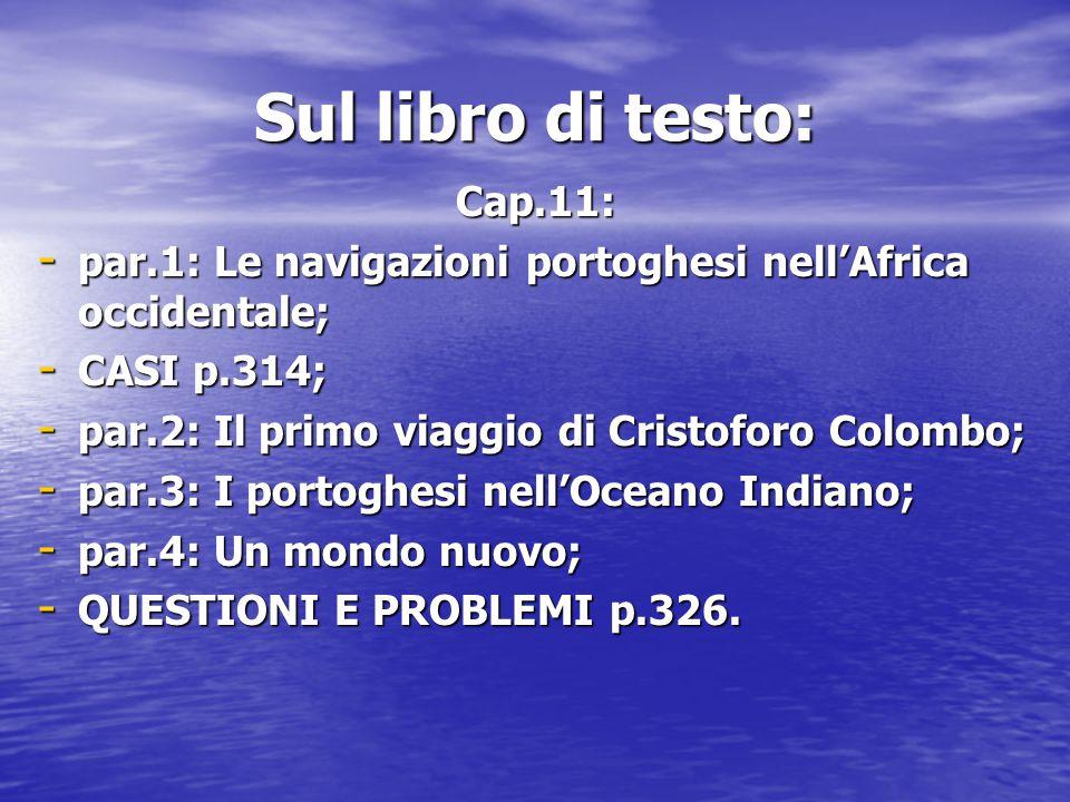 Sul libro di testo: Cap.11: - par.1: Le navigazioni portoghesi nell'Africa occidentale; - CASI p.314; - par.2: Il primo viaggio di Cristoforo Colombo;