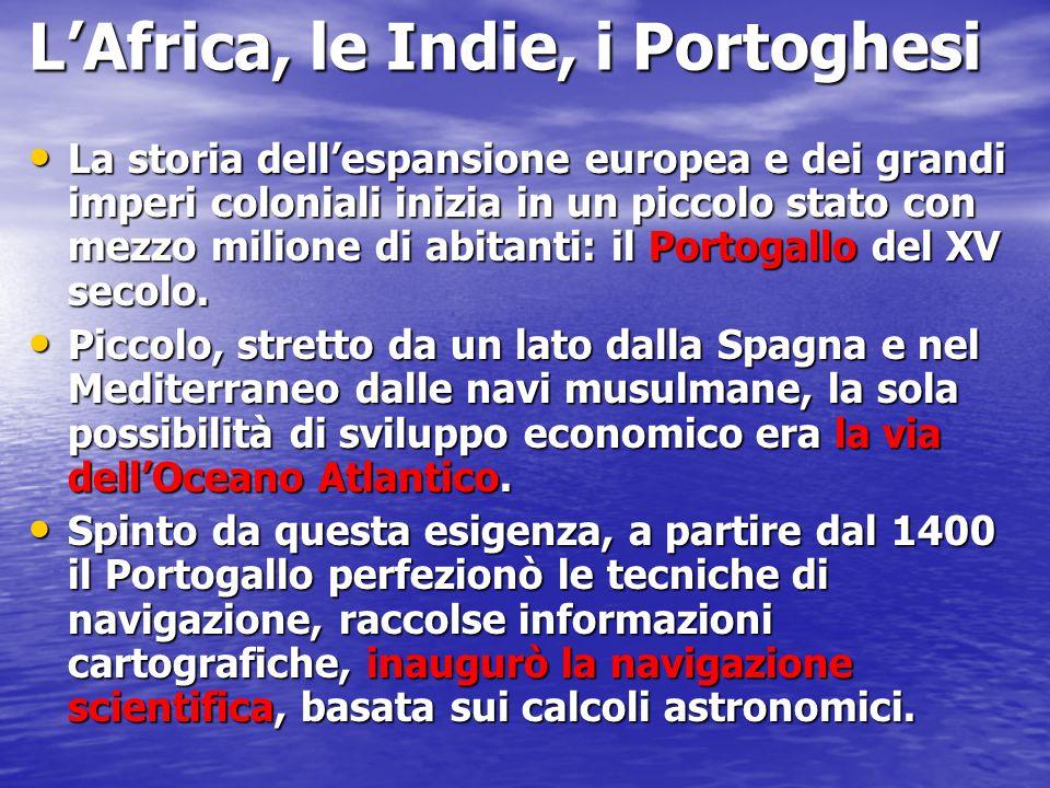 L'Africa, le Indie, i Portoghesi La storia dell'espansione europea e dei grandi imperi coloniali inizia in un piccolo stato con mezzo milione di abita