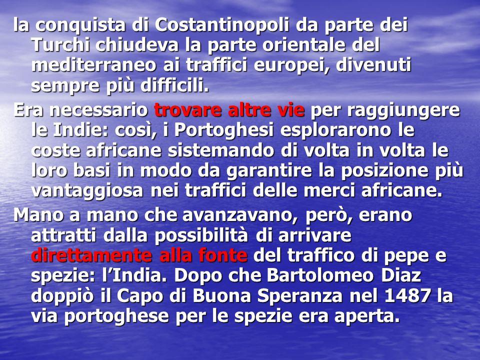 la conquista di Costantinopoli da parte dei Turchi chiudeva la parte orientale del mediterraneo ai traffici europei, divenuti sempre più difficili. Er