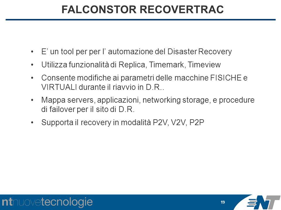 19 FALCONSTOR RECOVERTRAC E' un tool per per l' automazione del Disaster Recovery Utilizza funzionalità di Replica, Timemark, Timeview Consente modifiche ai parametri delle macchine FISICHE e VIRTUALI durante il riavvio in D.R..