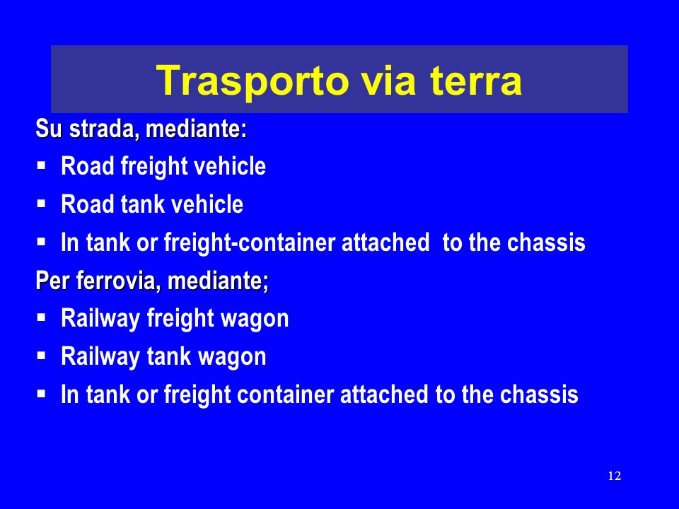12 Trasporto via terra Su strada, mediante:  Road freight vehicle  Road tank vehicle  In tank or freight-container attached to the chassis Per ferr
