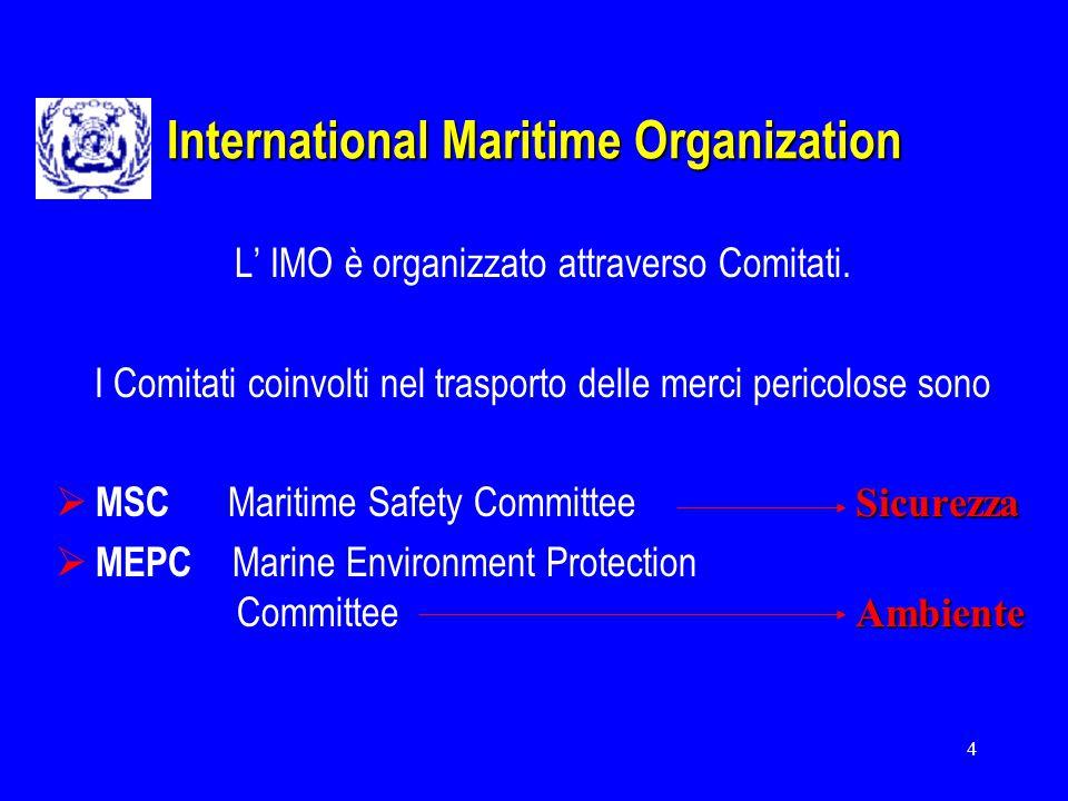 4 International Maritime Organization L' IMO è organizzato attraverso Comitati. I Comitati coinvolti nel trasporto delle merci pericolose sono Sicurez