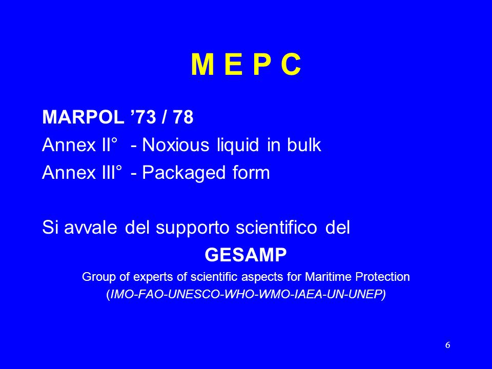 6 M E P C MARPOL '73 / 78 Annex II° - Noxious liquid in bulk Annex III° - Packaged form Si avvale del supporto scientifico del GESAMP Group of experts