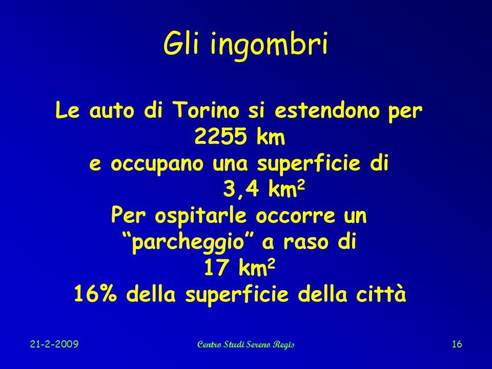 21-2-2009Centro Studi Sereno Regis16 Gli ingombri Le auto di Torino si estendono per 2255 km e occupano una superficie di 3,4 km 2 Per ospitarle occorre un parcheggio a raso di 17 km 2 16% della superficie della città