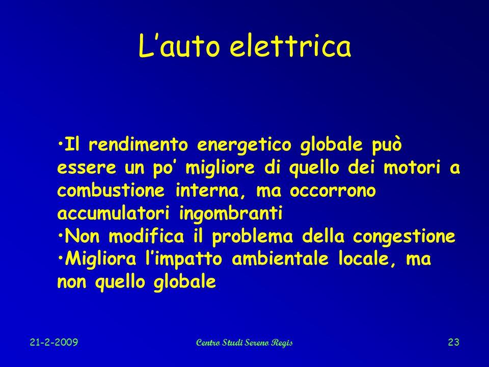 21-2-2009Centro Studi Sereno Regis23 L'auto elettrica Il rendimento energetico globale può essere un po' migliore di quello dei motori a combustione interna, ma occorrono accumulatori ingombranti Non modifica il problema della congestione Migliora l'impatto ambientale locale, ma non quello globale