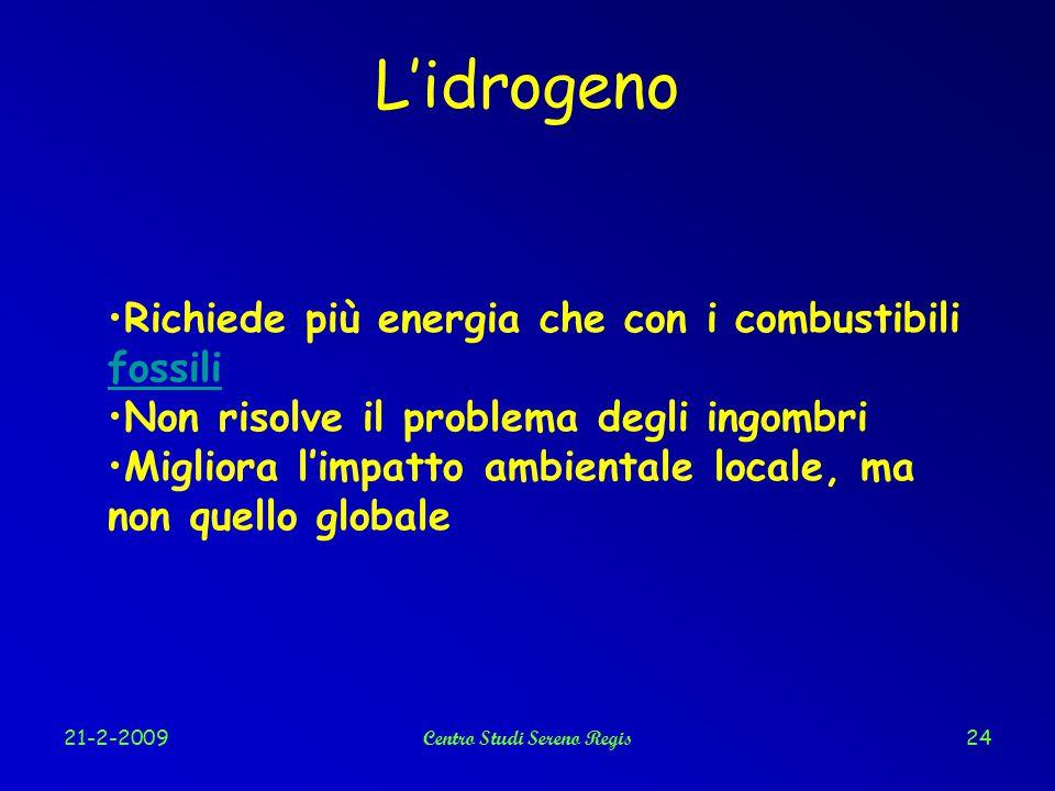 21-2-2009Centro Studi Sereno Regis24 L'idrogeno Richiede più energia che con i combustibili fossili fossili Non risolve il problema degli ingombri Migliora l'impatto ambientale locale, ma non quello globale
