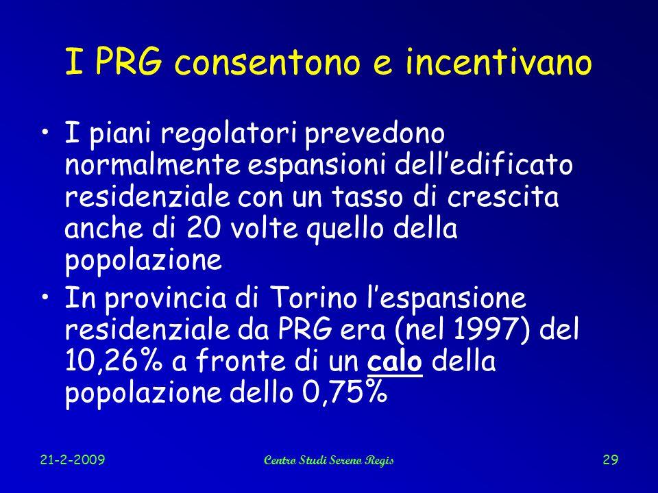 21-2-2009Centro Studi Sereno Regis29 I PRG consentono e incentivano I piani regolatori prevedono normalmente espansioni dell'edificato residenziale con un tasso di crescita anche di 20 volte quello della popolazione In provincia di Torino l'espansione residenziale da PRG era (nel 1997) del 10,26% a fronte di un calo della popolazione dello 0,75%