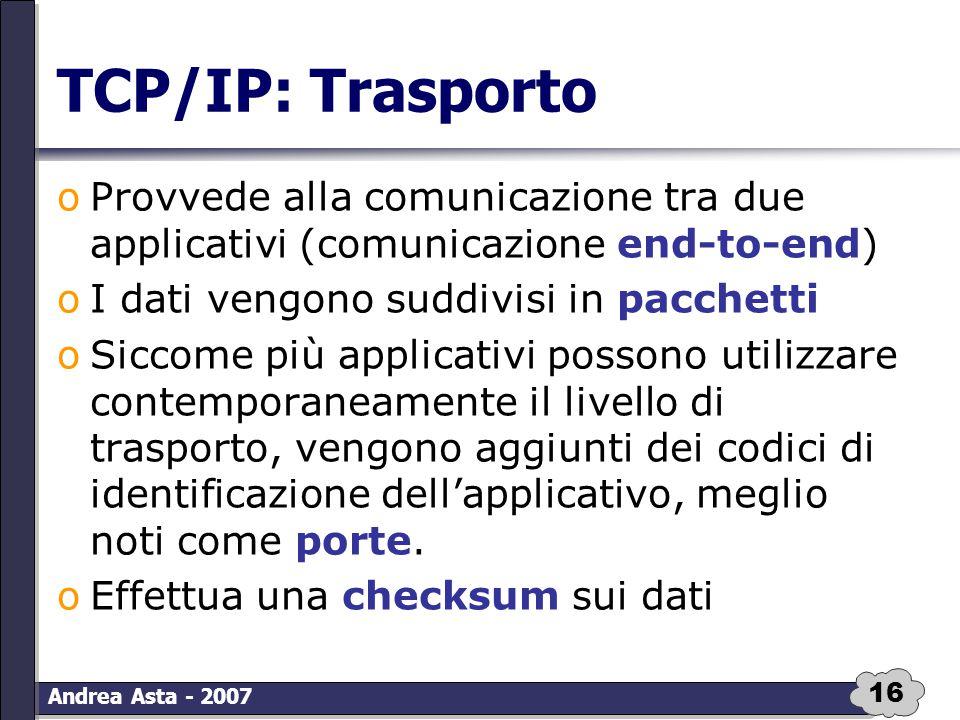 16 Andrea Asta - 2007 TCP/IP: Trasporto oProvvede alla comunicazione tra due applicativi (comunicazione end-to-end) oI dati vengono suddivisi in pacch