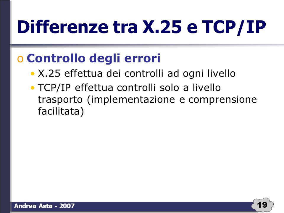 19 Andrea Asta - 2007 Differenze tra X.25 e TCP/IP oControllo degli errori X.25 effettua dei controlli ad ogni livello TCP/IP effettua controlli solo