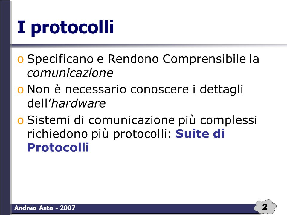 2 Andrea Asta - 2007 I protocolli oSpecificano e Rendono Comprensibile la comunicazione oNon è necessario conoscere i dettagli dell'hardware oSistemi