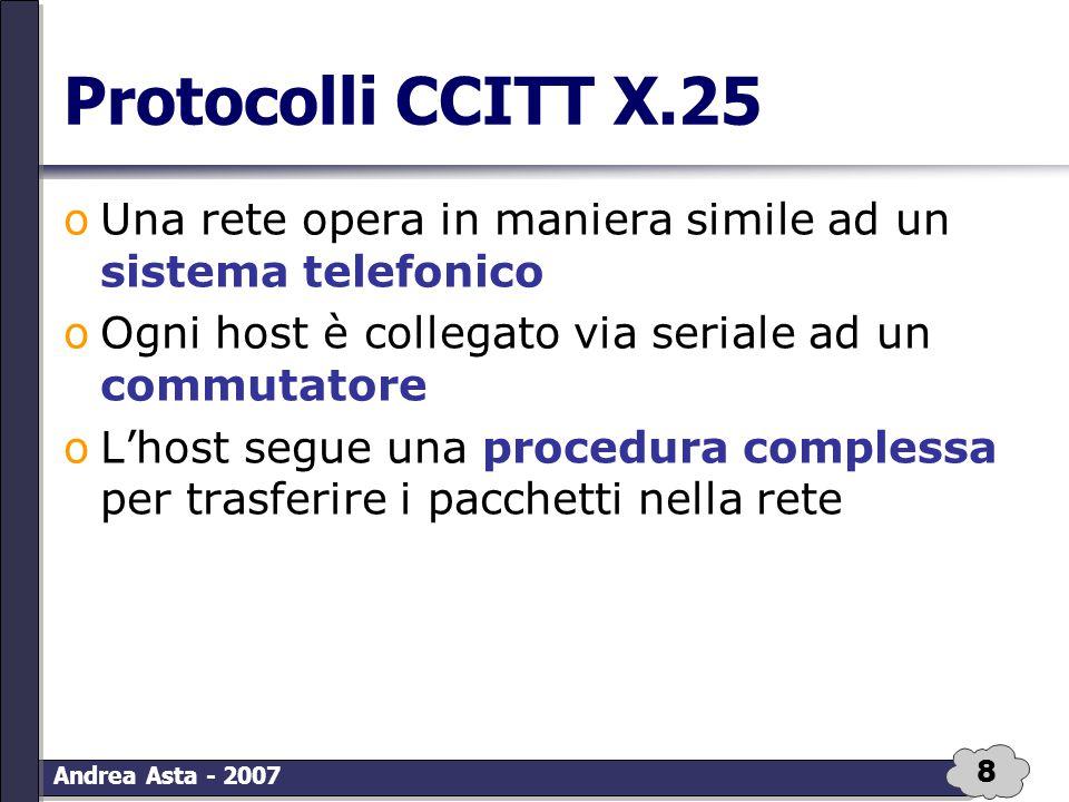 8 Andrea Asta - 2007 Protocolli CCITT X.25 oUna rete opera in maniera simile ad un sistema telefonico oOgni host è collegato via seriale ad un commuta