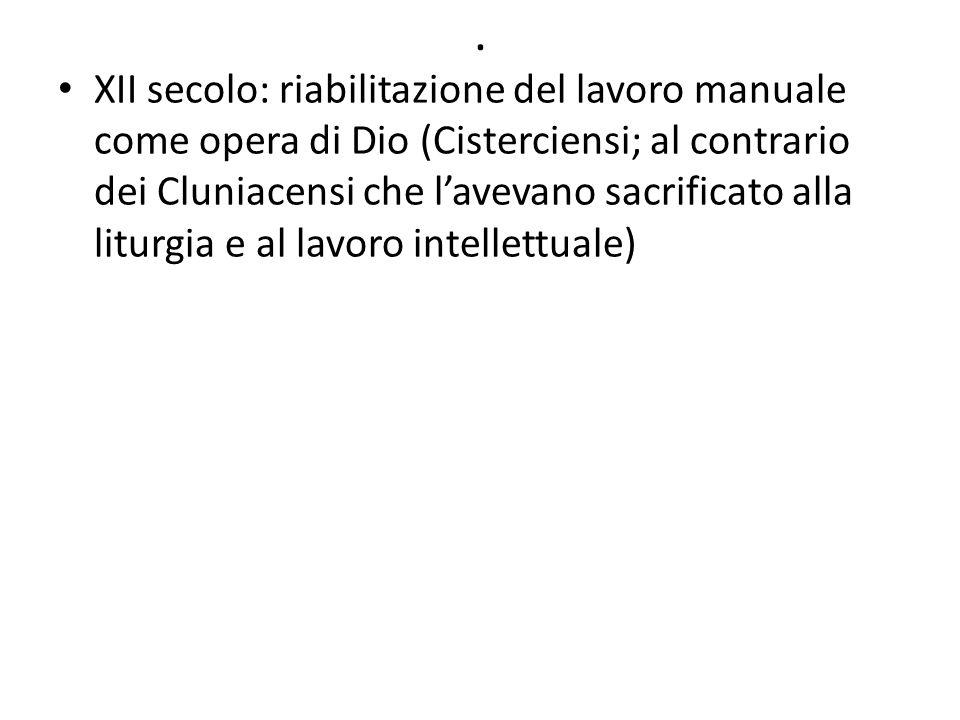 . XII secolo: riabilitazione del lavoro manuale come opera di Dio (Cisterciensi; al contrario dei Cluniacensi che l'avevano sacrificato alla liturgia e al lavoro intellettuale)