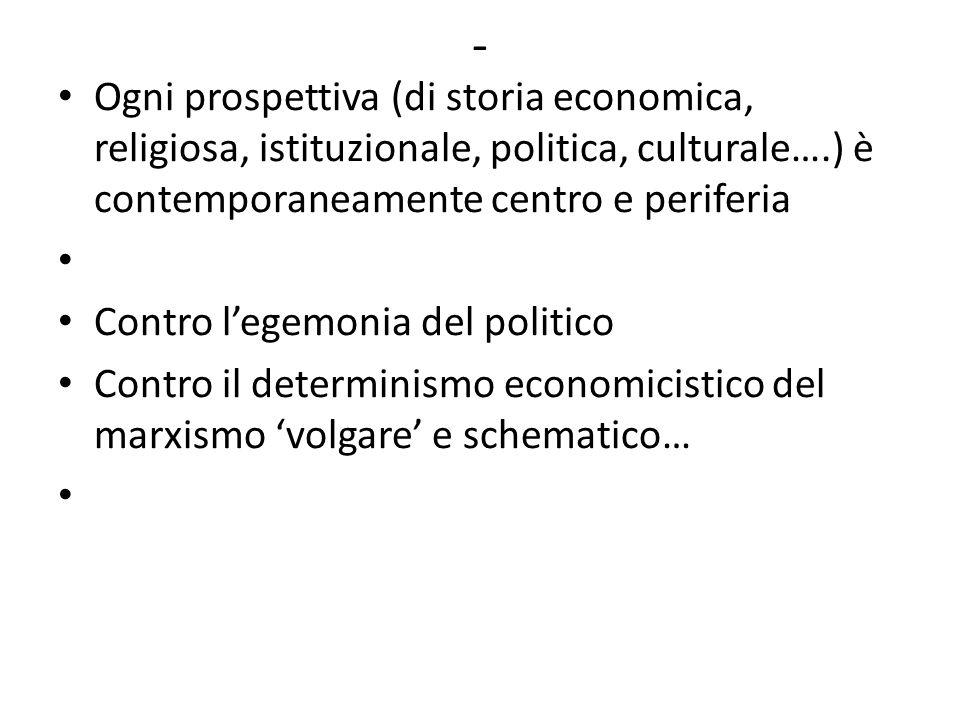 - Ogni prospettiva (di storia economica, religiosa, istituzionale, politica, culturale….) è contemporaneamente centro e periferia Contro l'egemonia del politico Contro il determinismo economicistico del marxismo 'volgare' e schematico…