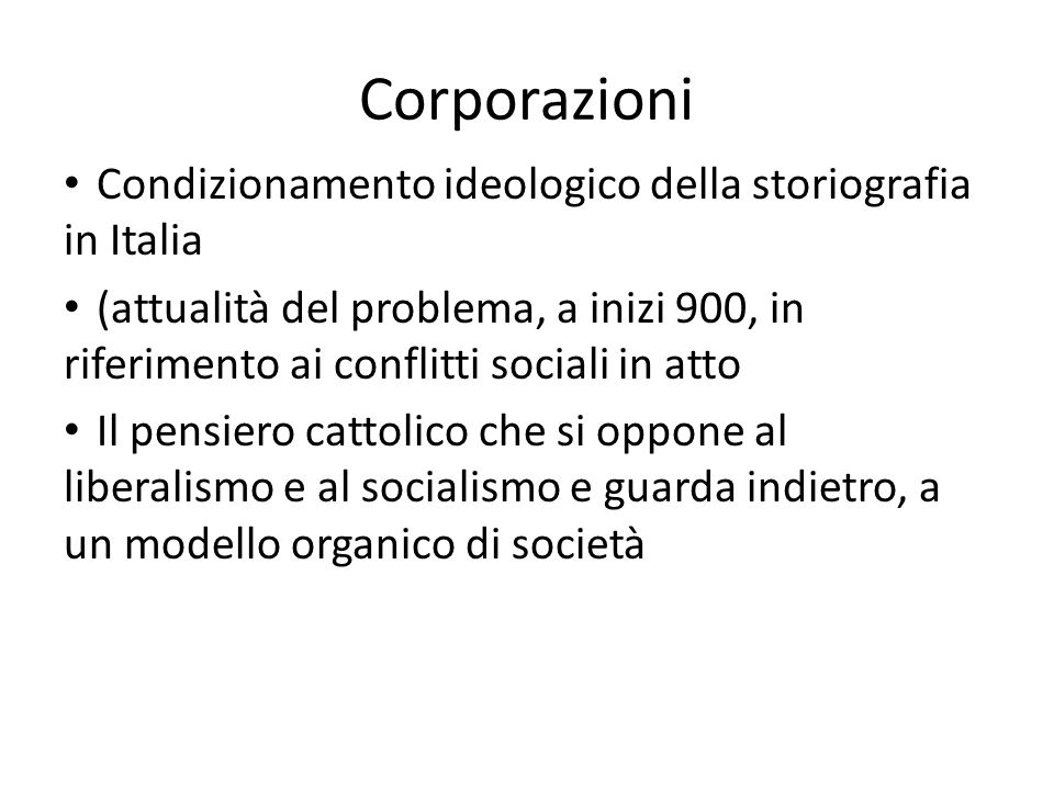 Corporazioni Condizionamento ideologico della storiografia in Italia (attualità del problema, a inizi 900, in riferimento ai conflitti sociali in atto Il pensiero cattolico che si oppone al liberalismo e al socialismo e guarda indietro, a un modello organico di società