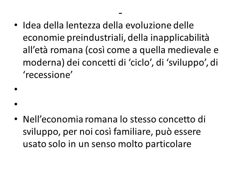 - Idea della lentezza della evoluzione delle economie preindustriali, della inapplicabilità all'età romana (così come a quella medievale e moderna) dei concetti di 'ciclo', di 'sviluppo', di 'recessione' Nell'economia romana lo stesso concetto di sviluppo, per noi così familiare, può essere usato solo in un senso molto particolare