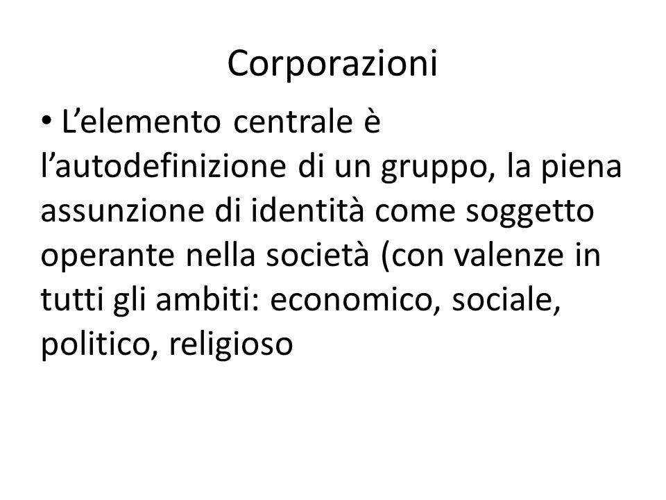 Corporazioni L'elemento centrale è l'autodefinizione di un gruppo, la piena assunzione di identità come soggetto operante nella società (con valenze in tutti gli ambiti: economico, sociale, politico, religioso