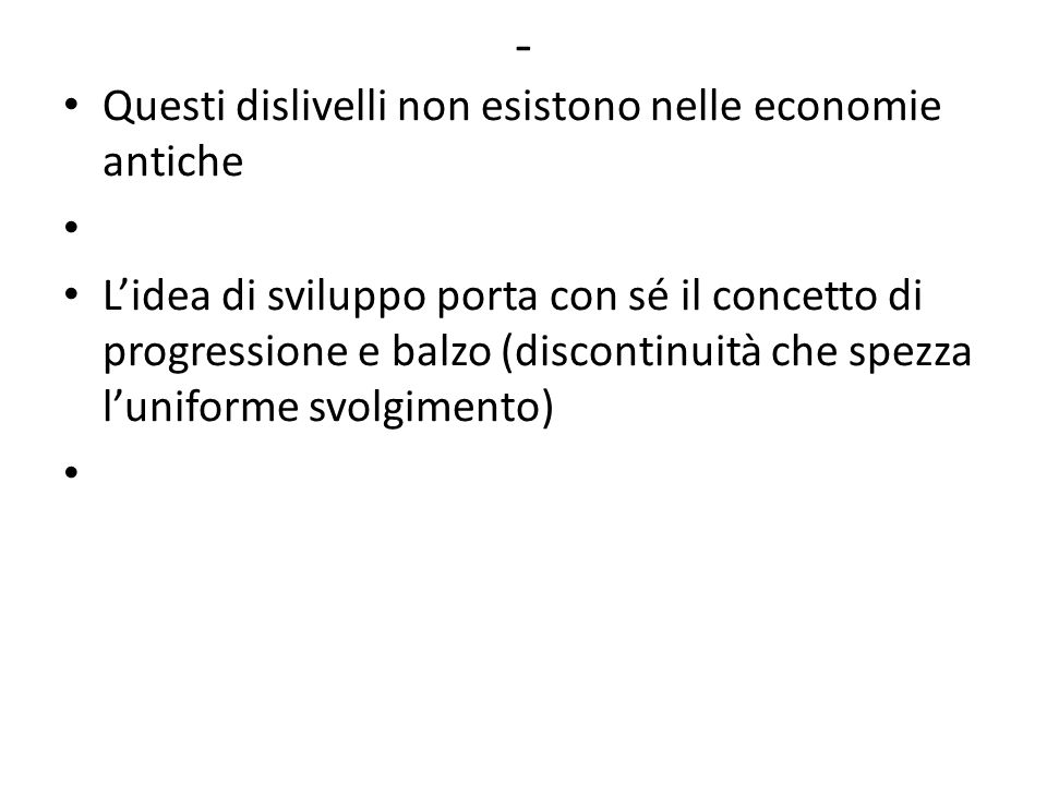 - Questi dislivelli non esistono nelle economie antiche L'idea di sviluppo porta con sé il concetto di progressione e balzo (discontinuità che spezza l'uniforme svolgimento)