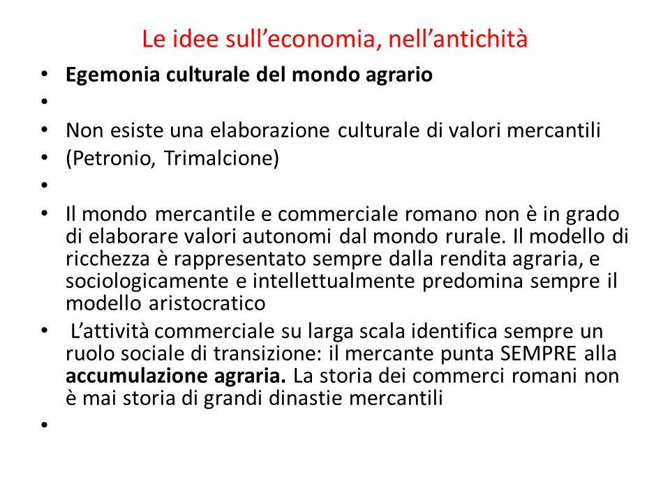 Le idee sull'economia, nell'antichità Egemonia culturale del mondo agrario Non esiste una elaborazione culturale di valori mercantili (Petronio, Trimalcione) Il mondo mercantile e commerciale romano non è in grado di elaborare valori autonomi dal mondo rurale.
