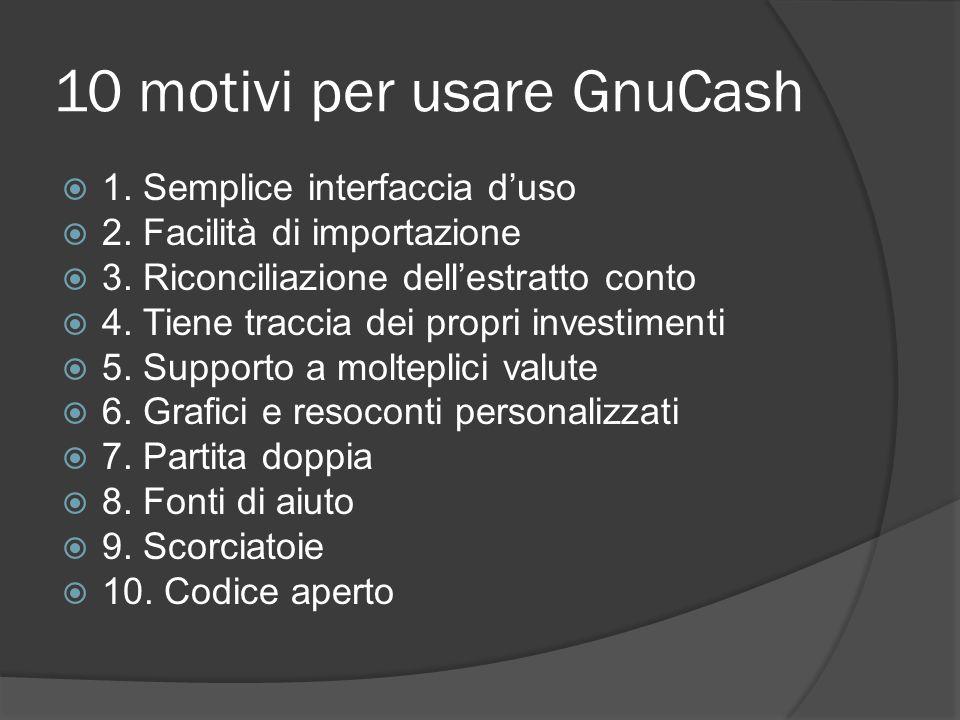 10 motivi per usare GnuCash  1. Semplice interfaccia d'uso  2.