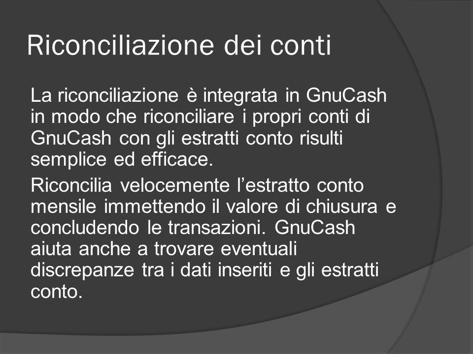 Riconciliazione dei conti La riconciliazione è integrata in GnuCash in modo che riconciliare i propri conti di GnuCash con gli estratti conto risulti semplice ed efficace.