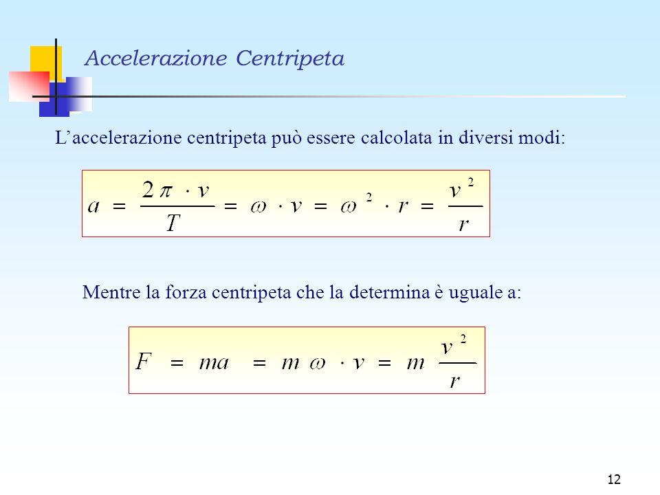 12 L'accelerazione centripeta può essere calcolata in diversi modi: Mentre la forza centripeta che la determina è uguale a: Accelerazione Centripeta