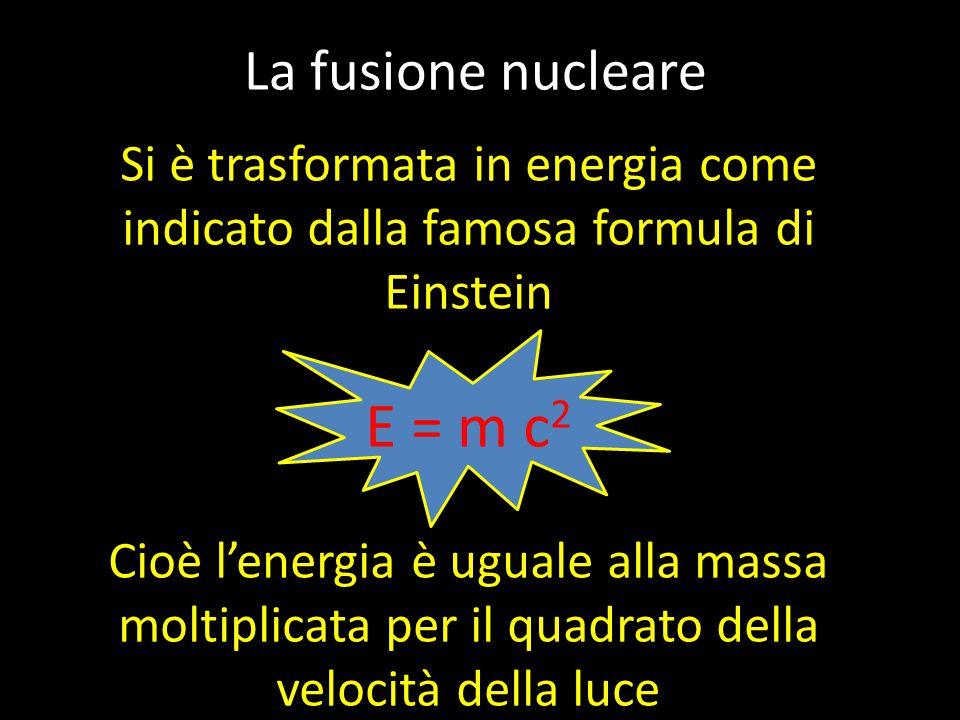 La fusione nucleare Si è trasformata in energia come indicato dalla famosa formula di Einstein E = m c 2 Cioè l'energia è uguale alla massa moltiplicata per il quadrato della velocità della luce