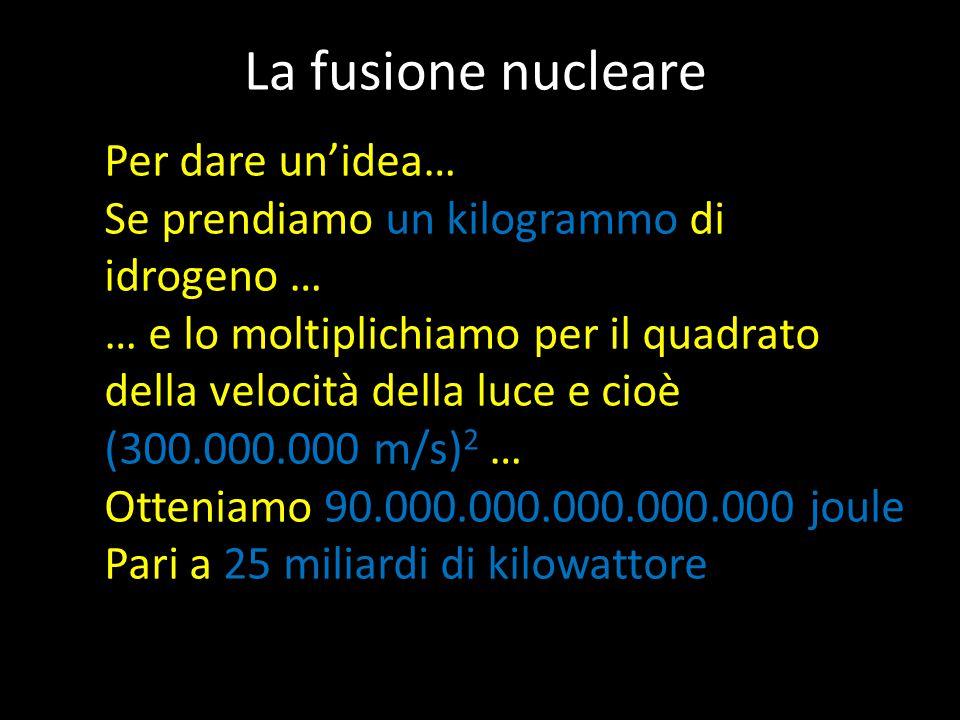 La fusione nucleare Per dare un'idea… Se prendiamo un kilogrammo di idrogeno … … e lo moltiplichiamo per il quadrato della velocità della luce e cioè (300.000.000 m/s) 2 … Otteniamo 90.000.000.000.000.000 joule Pari a 25 miliardi di kilowattore