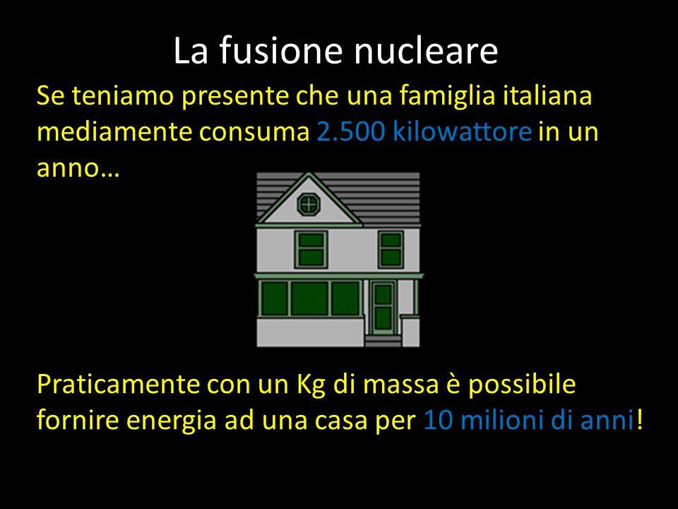 La fusione nucleare Se teniamo presente che una famiglia italiana mediamente consuma 2.500 kilowattore in un anno… Praticamente con un Kg di massa è possibile fornire energia ad una casa per 10 milioni di anni!