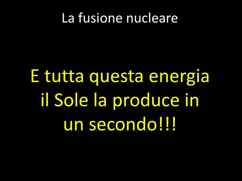 La fusione nucleare E tutta questa energia il Sole la produce in un secondo!!!