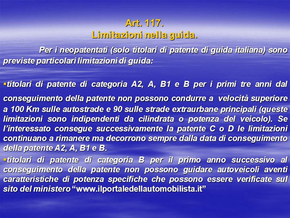 Art. 117. Limitazioni nella guida. Per i neopatentati (solo titolari di patente di guida italiana) sono previste particolari limitazioni di guida: Per