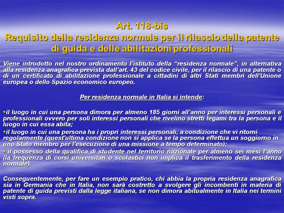 Art. 118-bis Requisito della residenza normale per il rilascio della patente di guida e delle abilitazioni professionali Viene introdotto nel nostro o