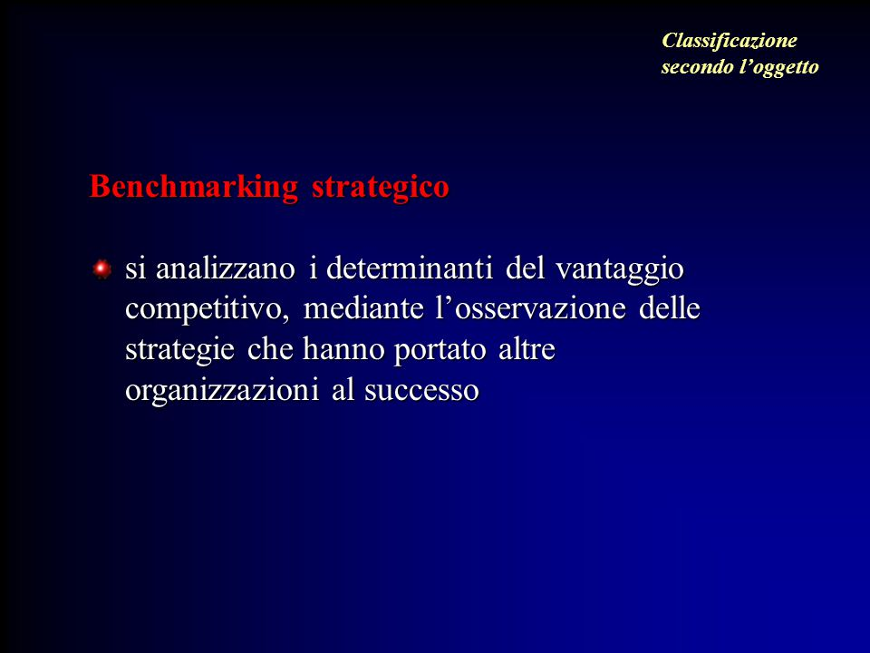 Benchmarking strategico si analizzano i determinanti del vantaggio competitivo, mediante l'osservazione delle strategie che hanno portato altre organizzazioni al successo Classificazione secondo l'oggetto