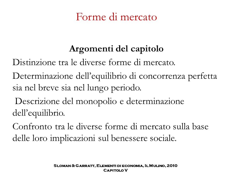 Sloman & Garratt, Elementi di economia, Il Mulino, 2010 Capitolo V Forme di mercato Argomenti del capitolo Distinzione tra le diverse forme di mercato