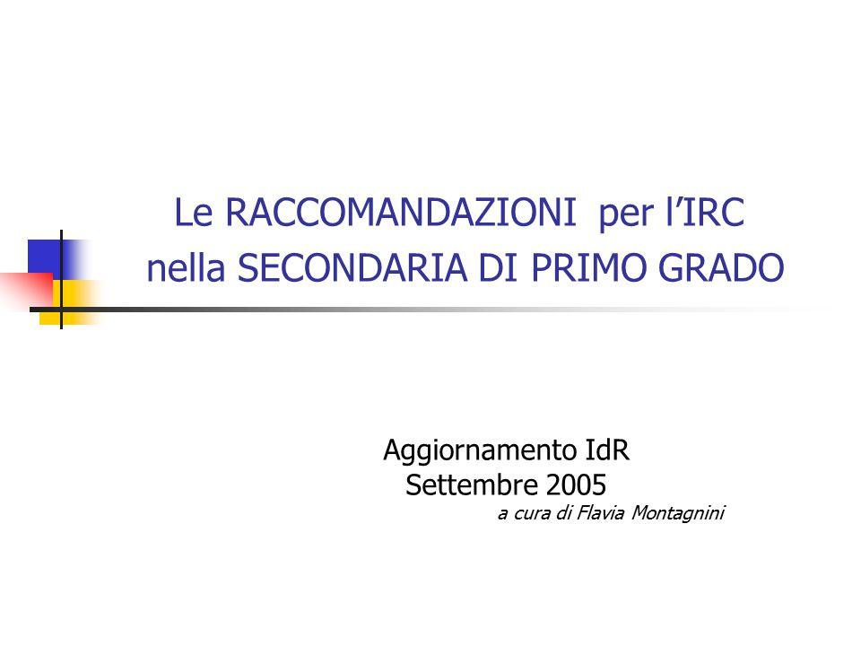 Le RACCOMANDAZIONI per l'IRC nella SECONDARIA DI PRIMO GRADO Aggiornamento IdR Settembre 2005 a cura di Flavia Montagnini