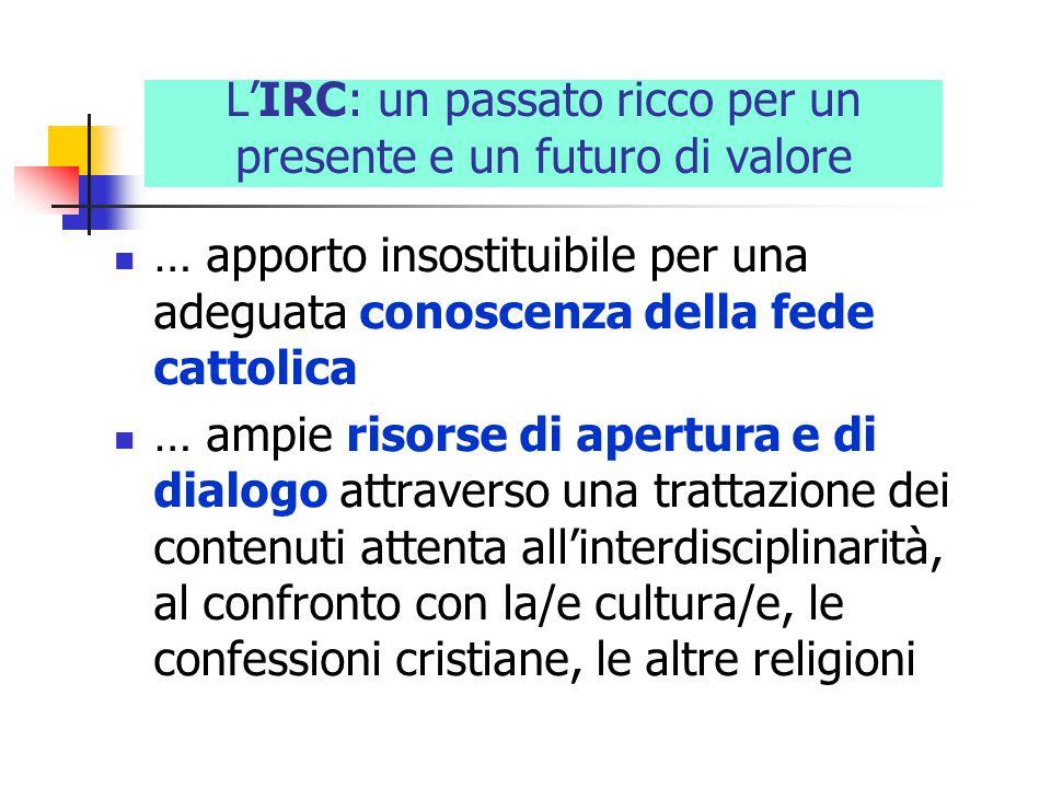 L'IRC: un passato ricco per un presente e un futuro di valore … apporto insostituibile per una adeguata conoscenza della fede cattolica … ampie risorse di apertura e di dialogo attraverso una trattazione dei contenuti attenta all'interdisciplinarità, al confronto con la/e cultura/e, le confessioni cristiane, le altre religioni