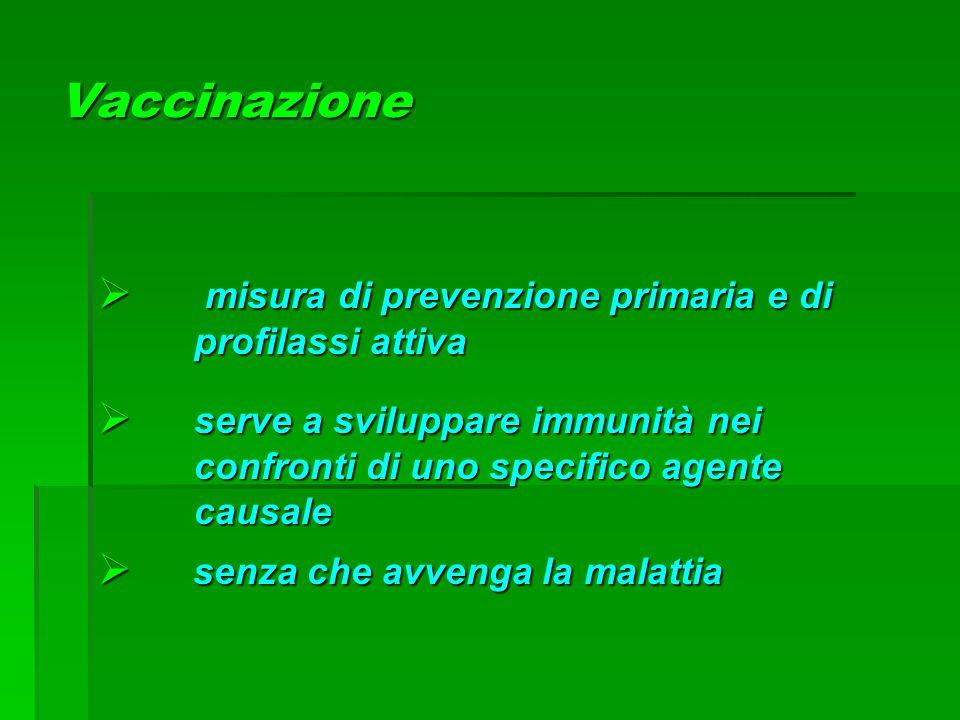 Vaccinazione  misura di prevenzione primaria e di profilassi attiva  serve a sviluppare immunità nei confronti di uno specifico agente causale  sen