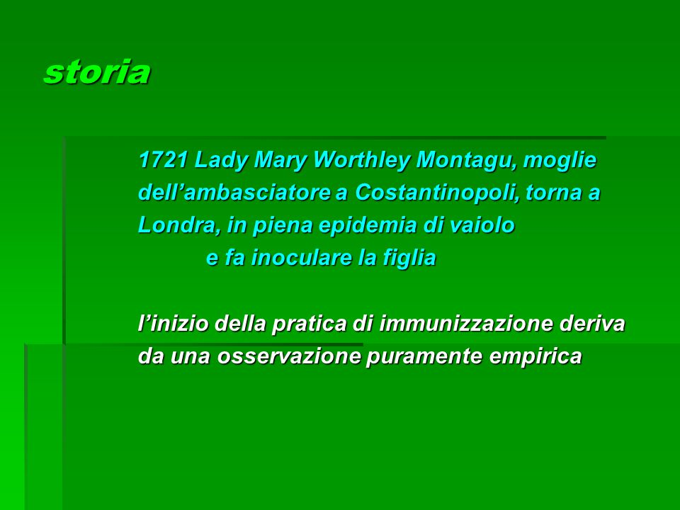 storia 1721 Lady Mary Worthley Montagu, moglie dell'ambasciatore a Costantinopoli, torna a Londra, in piena epidemia di vaiolo e fa inoculare la figli