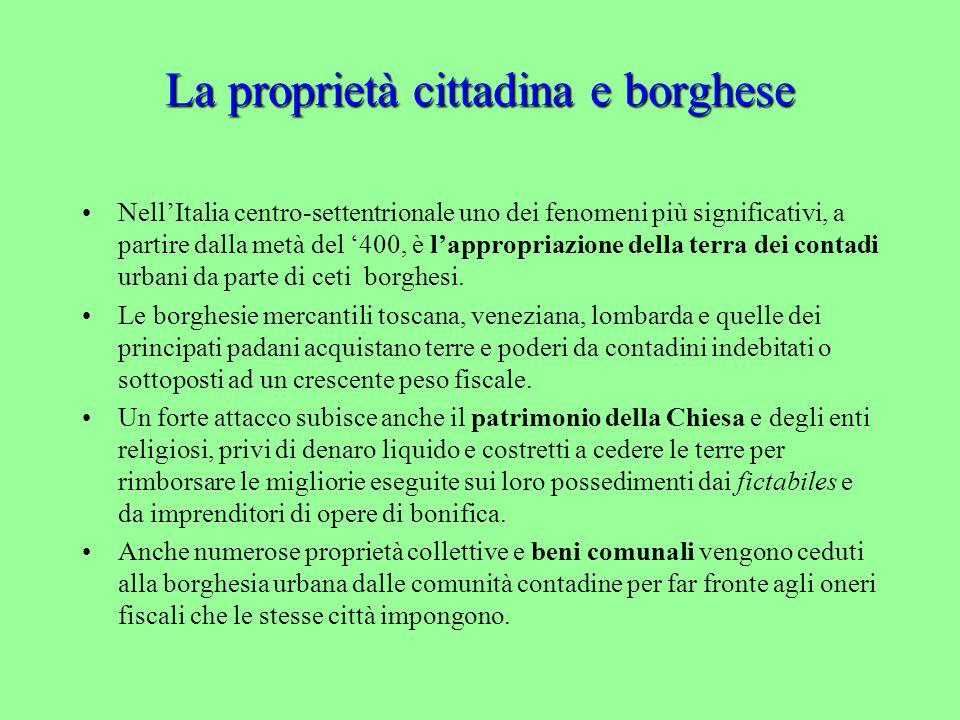 La proprietà cittadina e borghese Nell'Italia centro-settentrionale uno dei fenomeni più significativi, a partire dalla metà del '400, è l'appropriazione della terra dei contadi urbani da parte di ceti borghesi.