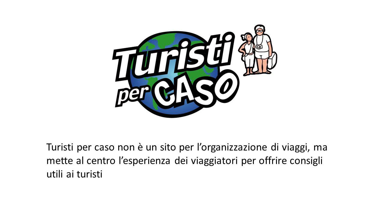 Turisti per caso non è un sito per l'organizzazione di viaggi, ma mette al centro l'esperienza dei viaggiatori per offrire consigli utili ai turisti