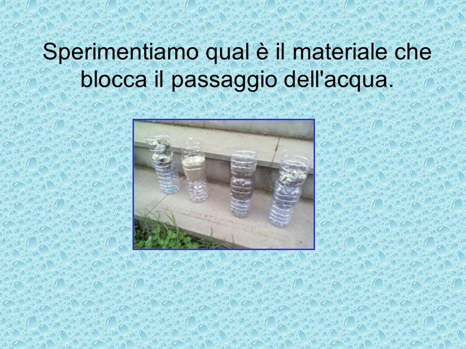 Sperimentiamo qual è il materiale che blocca il passaggio dell'acqua.