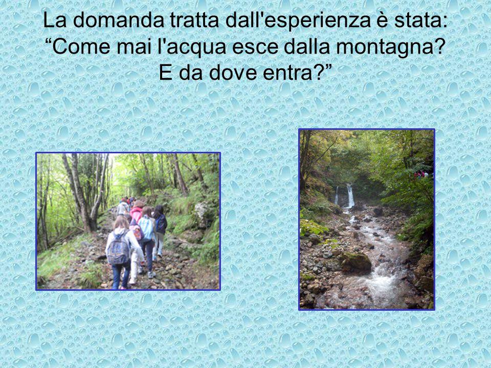 """La domanda tratta dall'esperienza è stata: """"Come mai l'acqua esce dalla montagna? E da dove entra?"""""""
