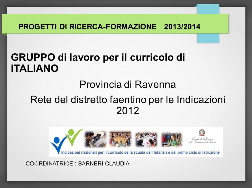 GRUPPO di lavoro per il curricolo di ITALIANO Provincia di Ravenna Rete del distretto faentino per le Indicazioni 2012 PROGETTI DI RICERCA-FORMAZIONE 2013/2014 COORDINATRICE : SARNERI CLAUDIA