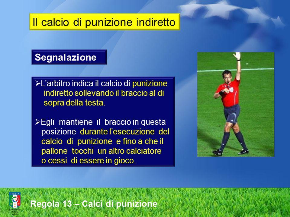 Regola 13 – Calci di punizione Segnalazione  L'arbitro indica il calcio di punizione indiretto sollevando il braccio al di sopra della testa.  Egli