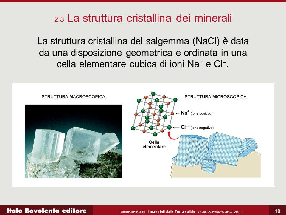 Alfonso Bosellini – I materiali della Terra solida - © Italo Bovolenta editore 2012 18 La struttura cristallina del salgemma (NaCl) è data da una disp