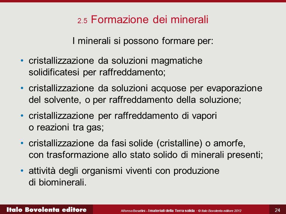 Alfonso Bosellini – I materiali della Terra solida - © Italo Bovolenta editore 2012 24 2.5 Formazione dei minerali I minerali si possono formare per: